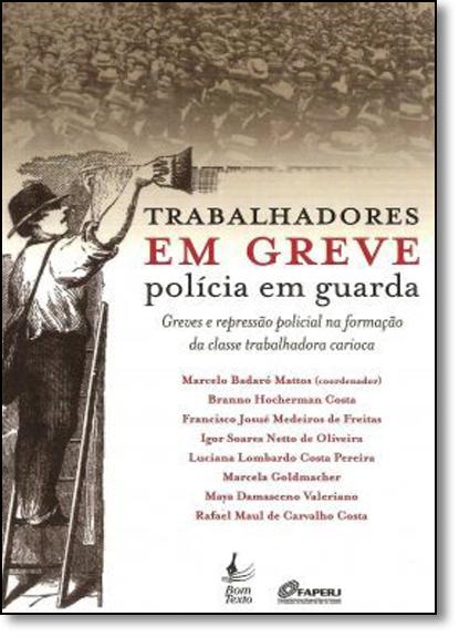 Trabalhadores em Greve Polícia em Guarda: Greves e Repressão Policial na Formação da Classe Trabalhadora Carioca, livro de Varios Autores