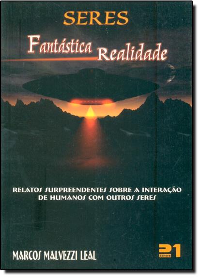 Seres Fantástica Realidade: Relatos Surpreendentes Sobre a Interação de Humanos Com Outros Seres, livro de Marcos Malvezzi Leal