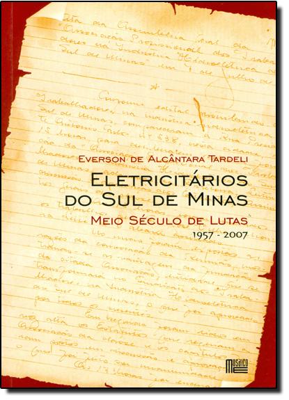 ELETRICITARIOS DO SUL DE MINAS - MEIO SECULO DE LUTAS 1957-2007, livro de TARDELI