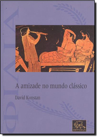 AMIZADE NO MUNDO CLASSICO, A, livro de KONSTAN