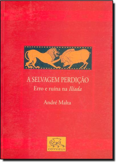 Selvagem Perdição, A: Erro e Ruína na Ilíada, livro de André Malta