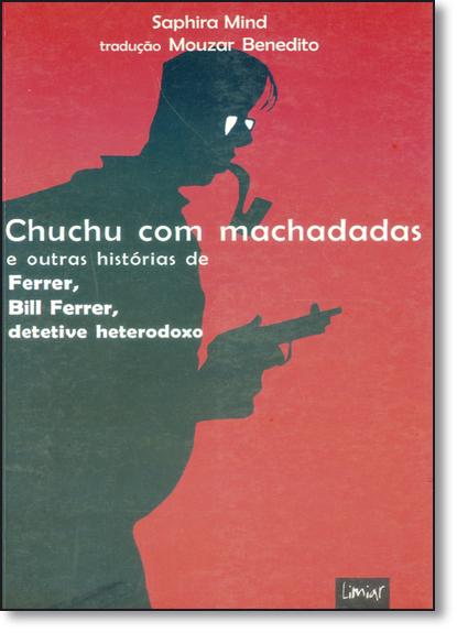 Chuchu Com Machadadas: E Outras Histórias de Ferrer, Bill Ferrer, Detetive Heterodoxo, livro de Saphira Mínd