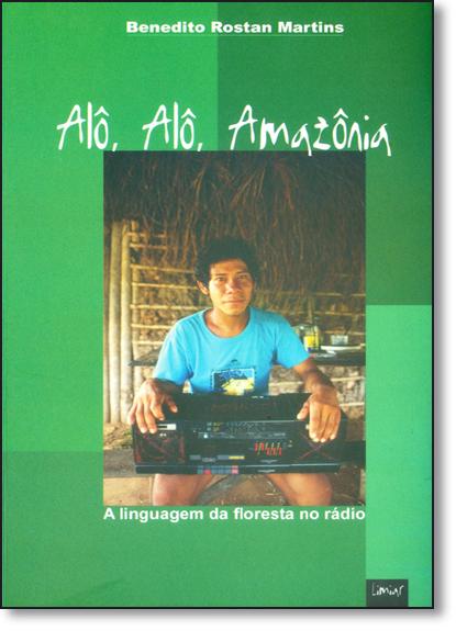 Alô, Alô, Amazônia: A Linguagem da Floresta no Rádio, livro de Benedito Rostan Martins