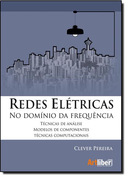 Redes Elétricas: No Domínio da Frequência Técnicas de Análise, Modelos de Componentes, livro de Clever Pereira