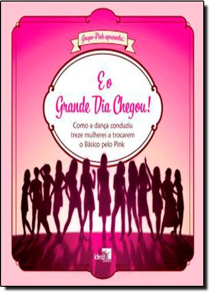 E o Grande Dia Chegou! - Como a Dança Conduziu Treze Mulheres a Trocarem o Básico Pelo Pink, livro de Idea Editora