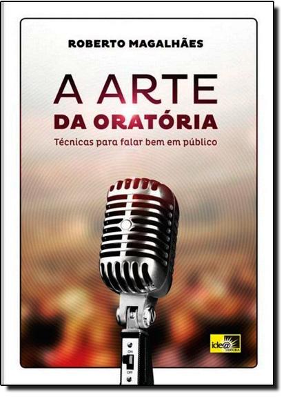 Arte da Oratória, A: Técnicas Para Falar Bem Em Público, livro de Roberto Magalhães