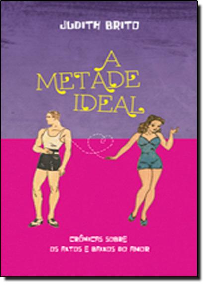 Metade Ideal, A: Crônicas Sobre os Altos e Baixos do Amor, livro de Judith Brito