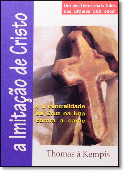 Imitação de Cristo, A: E a Centralidade da Cruz na Luta Contra a Carne, livro de Thomas À Kempis