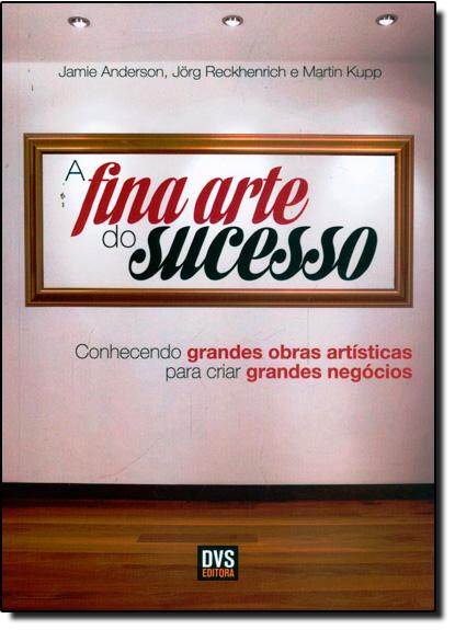 Fina Arte Do Sucesso, A: Conhecendo Grandes Obras Artísticas Para Criar Grandes Negócios, livro de Jamie Anderson
