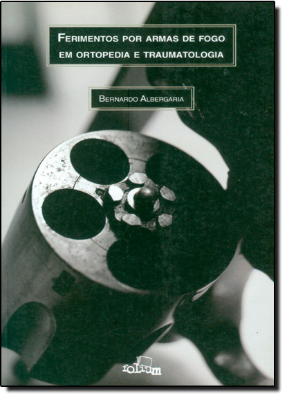 Ferimentos Por Armas de Fogo em Ortopedia e Traumatologia, livro de Bernardo Albergaria