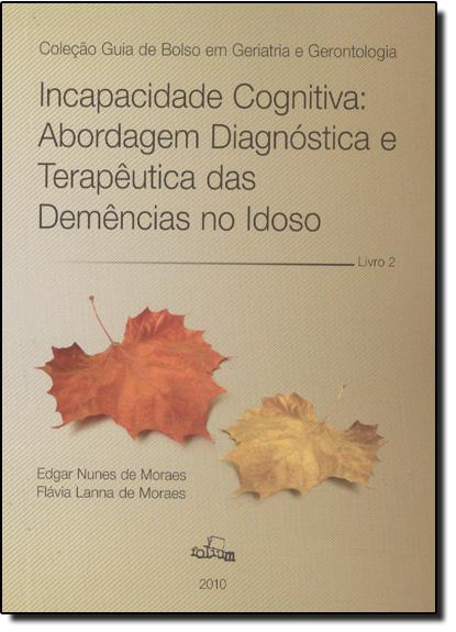 Incapacidade Cognitiva: Abordagem Diagnóstica e Terapêutica das Demências no Idoso - Vol.2, livro de Edgar Nunes de Moraes