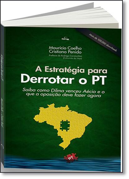 Estratégia Para Derrotar o Pt, A: Como a Dilma Venceu o Aécio e o Que a Oposição Deve Fazer Agora, livro de Maurício Coelho