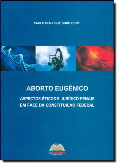 Aborto Eugêncio: Aspectos Éticos e Jurídico-penais em Face da Constituição Federal, livro de Paulo Henrique Burg Conti