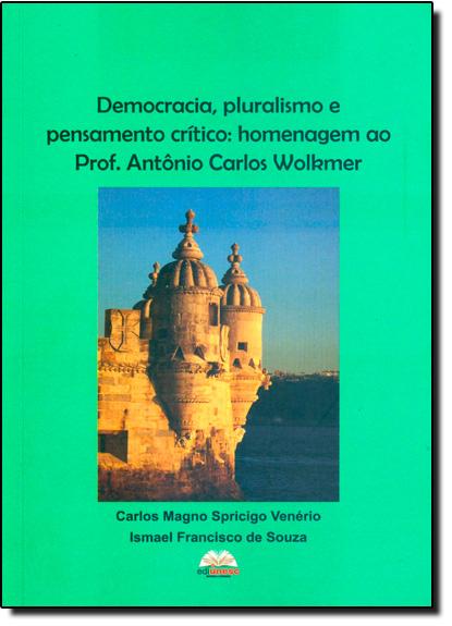 Democracia, Pluralismo e Pensamento Crítico: Homenagem ao Professor Antônio Carlos Wolkmer, livro de Carlos Magno Spricigo Venério