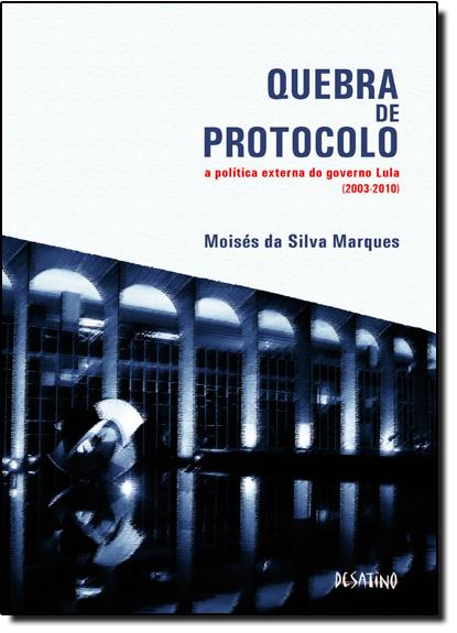 Quebra de Protocolo: A Política Externa do Governo Lula - 2003 - 20, livro de Moisés da Silva Marques
