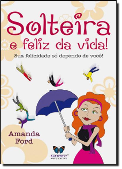 Solteira e Feliz da Vida!: Sua Felicidade Só Depende de Você!, livro de Amanda Ford