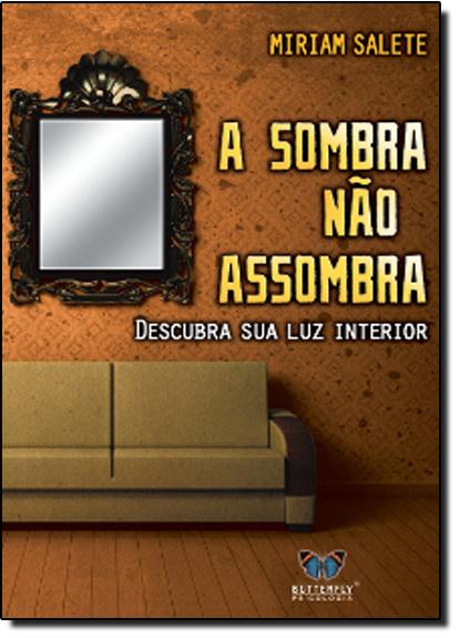 Sombra Não Assombra, A: Descubra Sua Luz Interior, livro de Miriam Salete