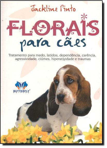 Florais Para Cães: Tratamento Para Medos, Latidos, Dependência, Carência, Agressividade, Ciúmes, Hiperatividade e Trauma, livro de Jackline Pinto