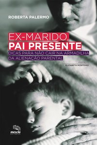 EX-MARIDO, PAI PRESENTE. DICAS PARA NÃO CAIR NA ARMADILHA DA ALIENAÇÃO PARENTAL, livro de Roberta Palermo