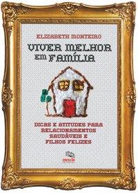 Viver melhor em família. dicas e atitudes para relacionamentos saudáveis e filhos felizes, livro de Elizabeth Monteiro