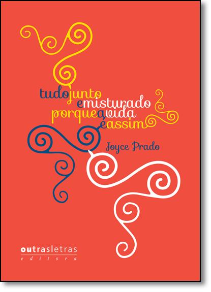 Tudo Junto Misturado Porque a Vida É Assim, livro de Joyce Prado