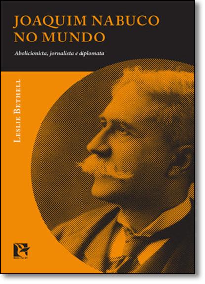 Joaquim Nabuco no Mundo: Abolicionista, Jornalista e Diplomata, livro de Leslie Bethell