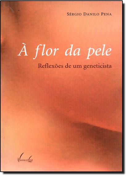 Flor da Pele, A: Reflexoes de um Geneticista, livro de Sérgio Danilo Pena