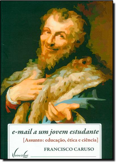E-mail a um Jovem Estudante: ( Assunto: Educação, Ética e Ciência ), livro de Francisco Caruso