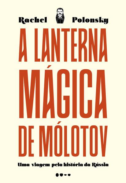 A lanterna mágica de Mólotov - Uma viagem pela história da Rússia, livro de Rachel Polonsky