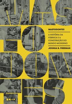 Mastodontes - A história da fábrica e a construção do mundo moderno, livro de Joshua B. Freeman