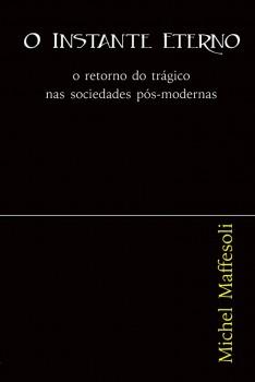 O instante eterno. O retorno do trágico nas sociedades pós-modernas, livro de Michel Maffesoli, Charles Richards Schultz, William C. Amaral