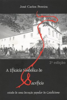 A eficácia simbólica do sacrifício. Estudo de uma devoção popular do catolicismo, livro de José Carlos Pereira, João Ricardo Xavier