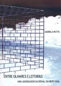 Entre olhares e leituras. Uma abordagem da bienal do Mercosul, livro de Gabriela Motta, William C. Amaral