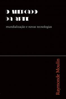 O mercado da arte. Mundialização e novas tecnologias, livro de Raymonde Moulin, William C. Amaral