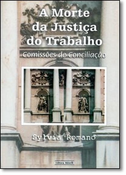 Morte da Justica do Trabalho, A: Comissões de Conciliação, livro de Roberto Romano