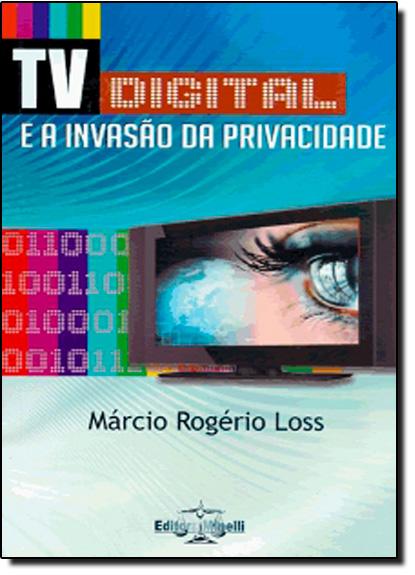 Tv Digital e a Invasão da Privacidade, A, livro de Márcio Rogério Loss