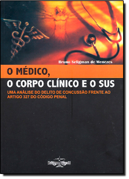 Medico, o Corpo Clinico e o Sus, O: Uma Análise do Delito Concussão Frente ao Artigo 327 do Código Penal, livro de Bruno Seligman