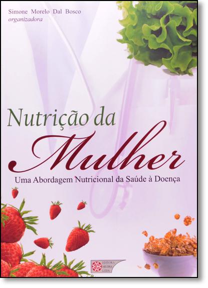 Nutrição da Mulher: Uma Abordagem Nutricional Da Saude A Doença, livro de Simone Morelo Dal Bosco