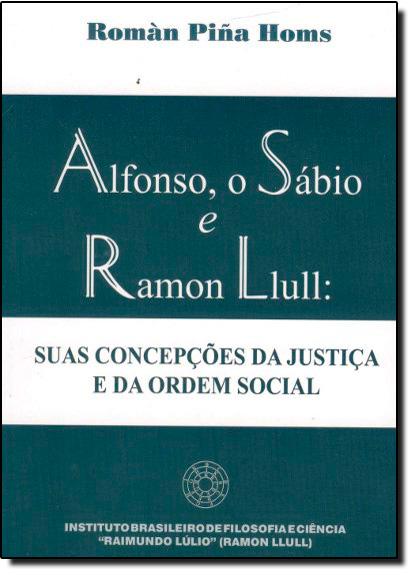 Alfonso, o Sábio e Ramon Liull: Suas Concepções da Justiça e da Ordem Social, livro de Román Piña Homs