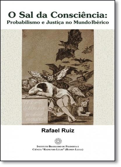 Sal da Consciência, O: Probalismo e Justiça no Mundo Ibérico, livro de Rafael Ruiz