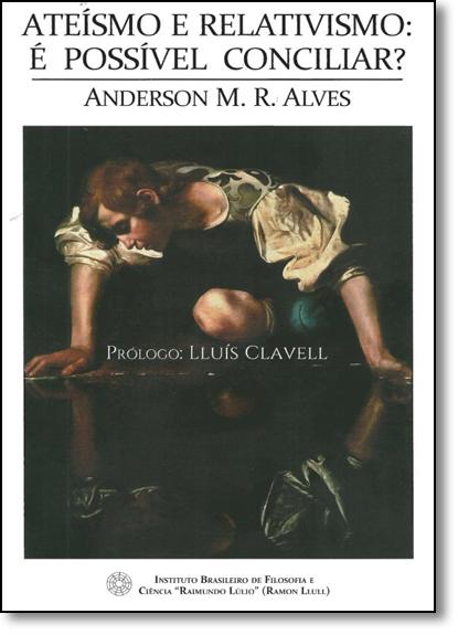 Ateísmo e Relativismo - É Possível Conciliar?, livro de Anderson M. R. Alves