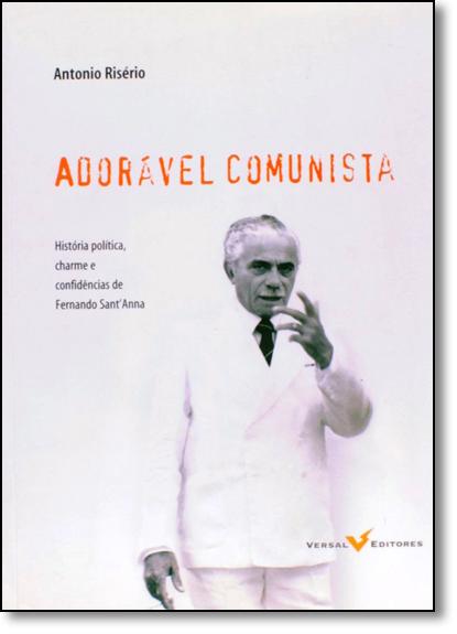 Adorável Comunista: História Política, Charme e Confidências de Fernando Sant Anna, livro de Antonio Risério
