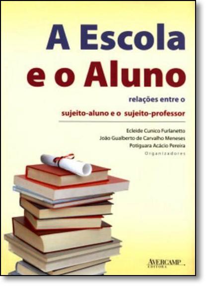 Escola e o Aluno, A: Relações Entre o Sujeito - Aluno e o Sujeito - Professor, livro de Ecleide Cunico Furlanetto