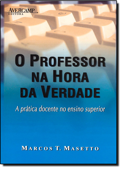 Professor na Hora da Verdade, O: A Prática Docente no Ensino Superior, livro de Marcos T. Masetto