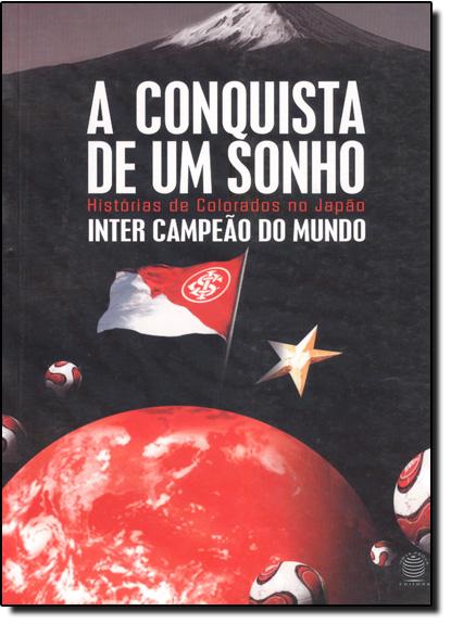Conquista de um Sonho, A: Histórias de Colorados no Japão Inter Campeão do Mundo, livro de Otavio Rojas