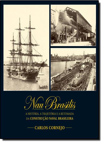 Nau Brasilis: A História, a Trajetória e a Retomada da Construção Naval Brasileira, livro de Carlos Cornejo