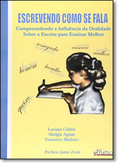 Escrevendo Como se Fala: Compreendendo a Influencia da Oralidade Sobre a Escrita Para Ensinar Melhor, livro de Luciana Cidrim