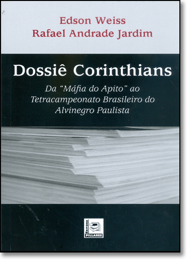 Dossie Corinthians - da Mafia do Apito ao Tetracampeonato Brasileiro do A, livro de Edson Weiss