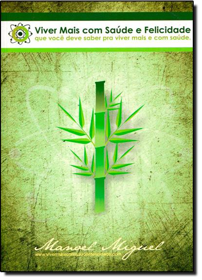 Viver Mais com Saúde e Felicidade: O Que Você Deve Saber pra Viver Mais e com Saúde, livro de Manoel Miguel