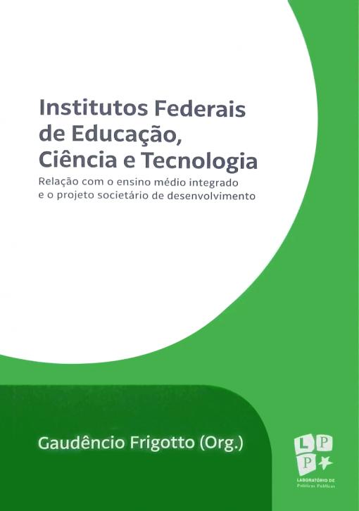 Institutos Federais de Educação, Ciência e Tecnologia. Relação com o ensino médio integrado e o projeto societário de desensolvimento, livro de Gaudêncio Frigotto (Org.)